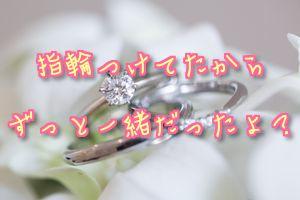 指輪つけてたからずっと一緒だったよ?
