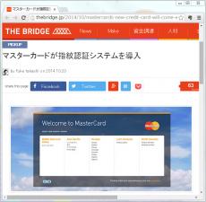 マスターカードが指紋認証システムを導入/<ピックアップ>MasterCard's New Credit Card Will Come With a Fingerprint Scannerクレジットカード会社として有名なMasterCardがZwipeと提携し、指紋認証可能なクレジットカードを発行することが明らかになりました。仕組みとしては、各カードに所有者の指紋情報を登録、利用する際には自分の指紋をかざしながら使うというものです。言い換えれば指紋自体がピンコードになるというもの。現在はイギリスにのみ指紋認証カード向けの端末が普及しています。今後は日本を含め、専用端末の普及が見込めるでしょう。指紋認証は様々なものに応用されています。例えば、先日、高校生が指紋認証付きのスマートガンを発明したことは記憶に新しいです。このように、指紋認証を利用したセキュリティー分野で、これからも数多くのスタートアップが活躍できる幅が広がると思われます。