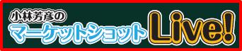 小林芳彦のマーケットショットLive!